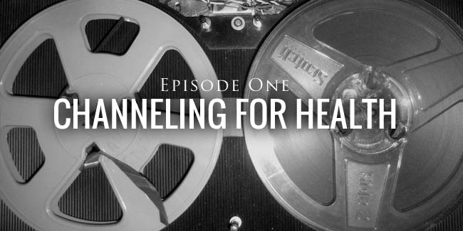 Channeling for Health Episode ONe