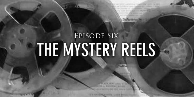Episode 6 The Mystery Reels
